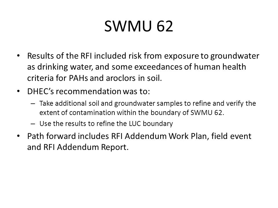 SWMU 62 Results of the RFI included risk from exposure to groundwater as drinking water, and some exceedances of human health criteria for PAHs and aroclors in soil.