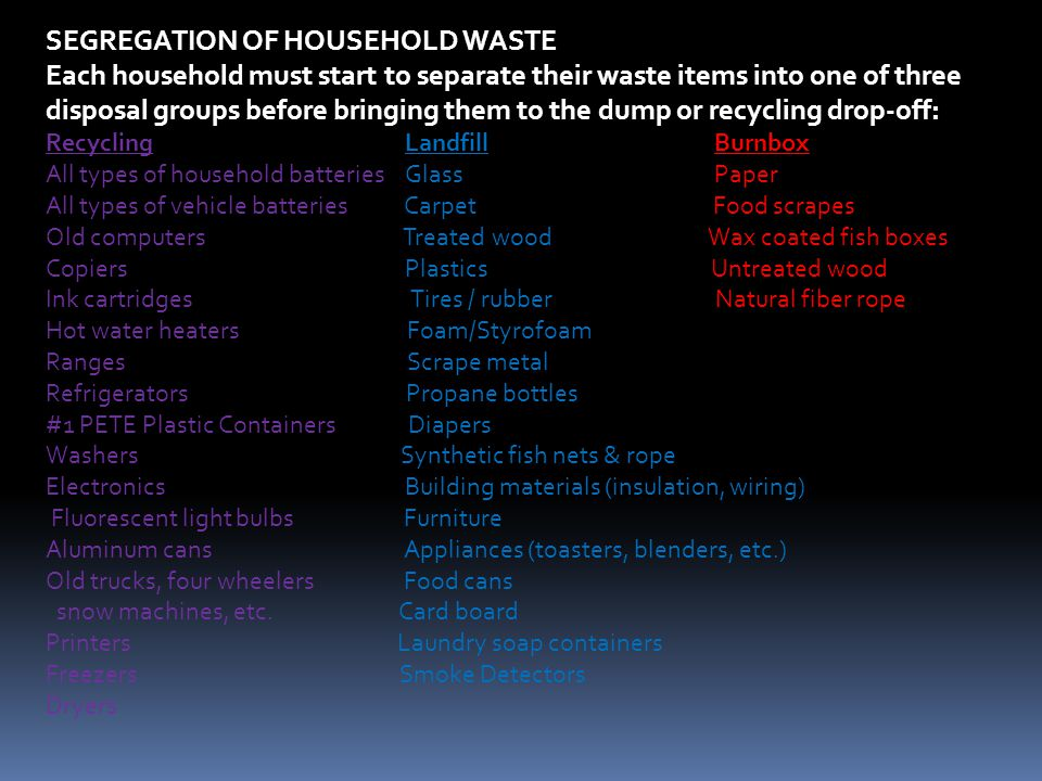 SEGREGATION OF HOUSEHOLD WASTE Each household must start to separate their waste items into one of three disposal groups before bringing them to the dump or recycling drop-off: Recycling Landfill Burnbox All types of household batteries Glass Paper All types of vehicle batteries Carpet Food scrapes Old computers Treated wood Wax coated fish boxes Copiers Plastics Untreated wood Ink cartridges Tires / rubber Natural fiber rope Hot water heaters Foam/Styrofoam Ranges Scrape metal Refrigerators Propane bottles #1 PETE Plastic Containers Diapers Washers Synthetic fish nets & rope Electronics Building materials (insulation, wiring) Fluorescent light bulbs Furniture Aluminum cans Appliances (toasters, blenders, etc.) Old trucks, four wheelers Food cans snow machines, etc.
