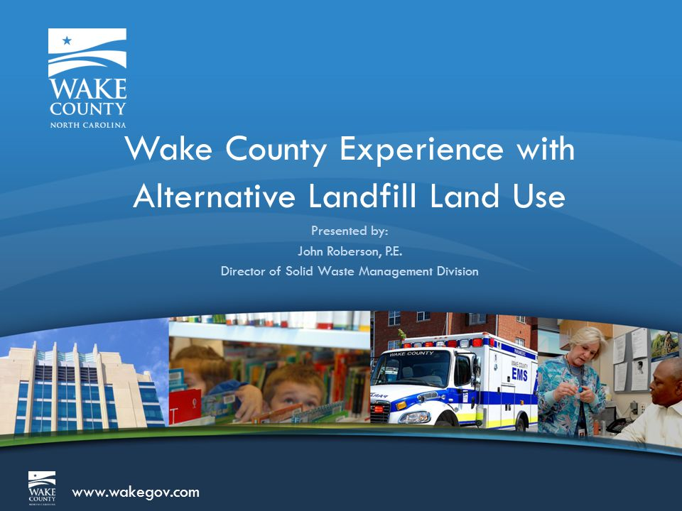 www.wakegov.com Presentation Outline  About Wake County Solid Waste  North Wake Landfill (closed landfill)  Land Use Concept  Development in Progress  South Wake Landfill (active landfill)  Land Use Plan Development  Ongoing