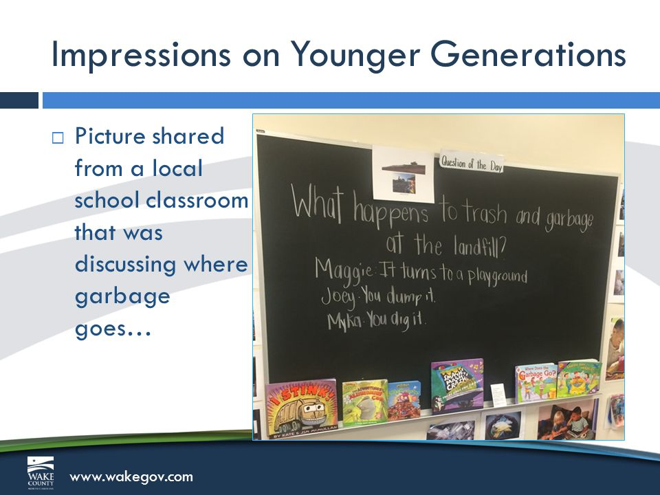 www.wakegov.com Impressions on Younger Generations  Picture shared from a local school classroom that was discussing where garbage goes…