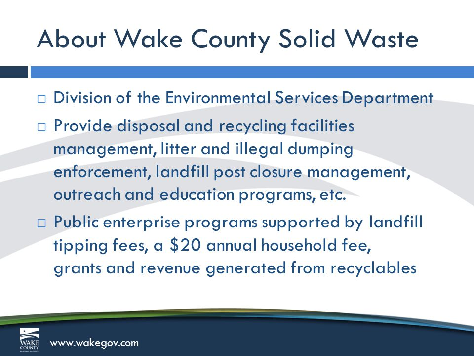 www.wakegov.com About Wake County Solid Waste  Manage17 active waste facilities: 11 Convenience Centers for residential recycling and disposal 2 Household Hazardous Waste drop-off locations for residential disposal 2 Multi-Material Recycling Facilities for residential and commercial recycling 2 municipal solid waste disposal facilities; South Wake Landfill and East Wake Transfer Station  Manage multiple closed landfill facilities
