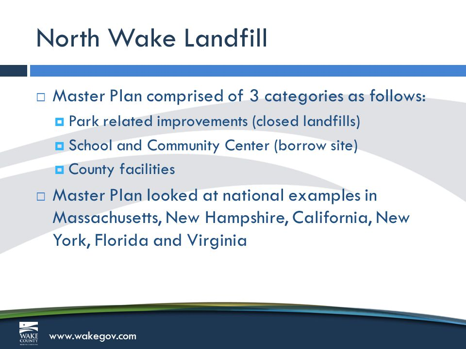 www.wakegov.com North Wake Landfill  Master Plan comprised of 3 categories as follows:  Park related improvements (closed landfills)  School and Community Center (borrow site)  County facilities  Master Plan looked at national examples in Massachusetts, New Hampshire, California, New York, Florida and Virginia