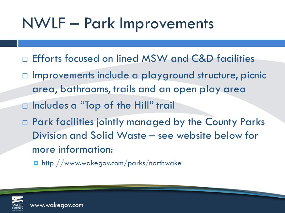 www.wakegov.com NWLF – Park Improvements  Efforts focused on lined MSW and C&D facilities  Improvements include a playground structure, picnic area, bathrooms, trails and an open play area  Includes a Top of the Hill trail  Park facilities jointly managed by the County Parks Division and Solid Waste – see website below for more information:  http://www.wakegov.com/parks/northwake