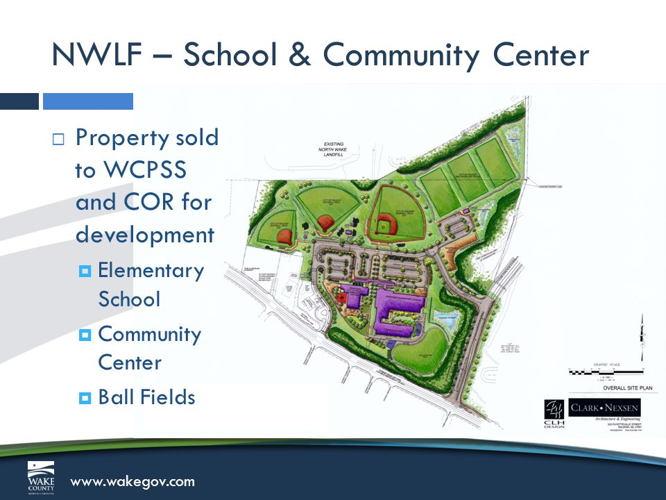www.wakegov.com NWLF – School & Community Center  Property sold to WCPSS and COR for development  Elementary School  Community Center  Ball Fields