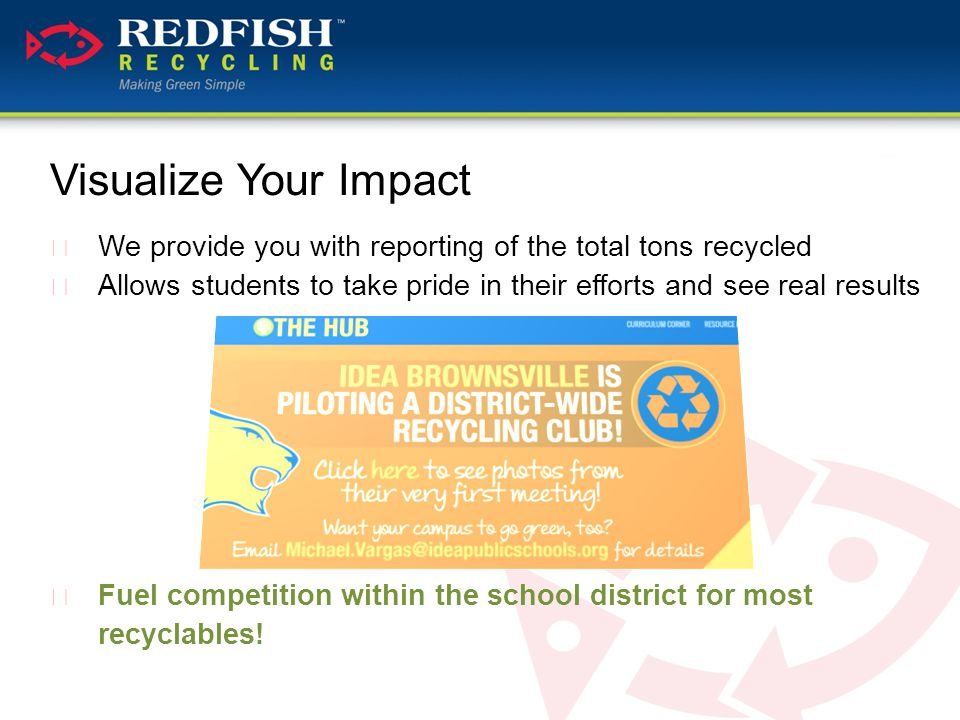 Visualize Your Impact  We provide you with reporting of the total tons recycled  Allows students to take pride in their efforts and see real results  Fuel competition within the school district for most recyclables!