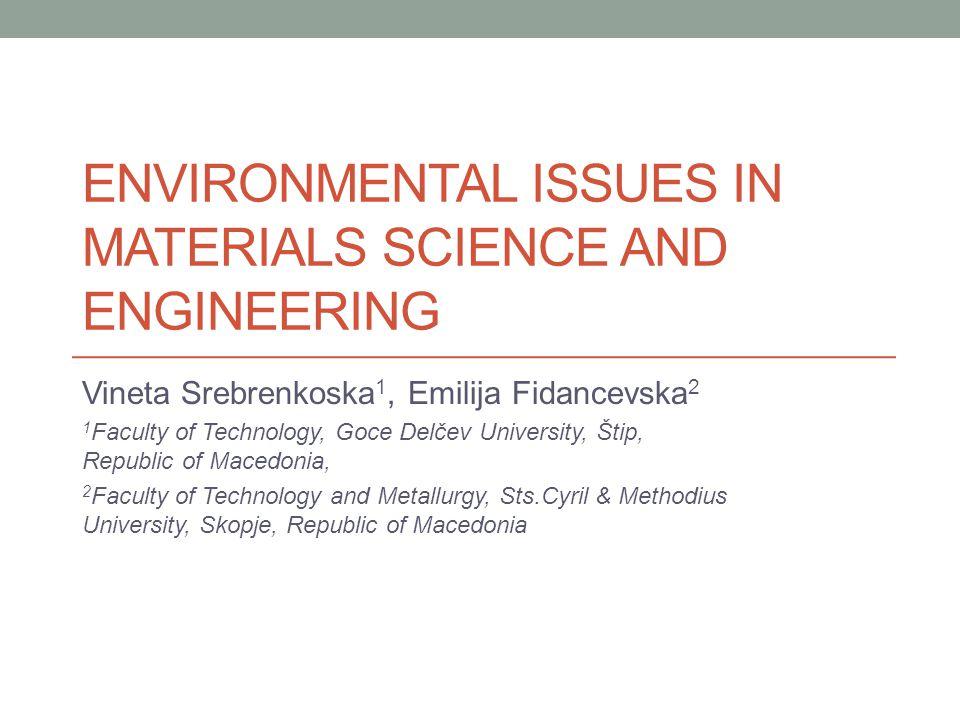ENVIRONMENTAL ISSUES IN MATERIALS SCIENCE AND ENGINEERING Vineta Srebrenkoska 1, Emilija Fidancevska 2 1 Faculty of Technology, Goce Delčev University