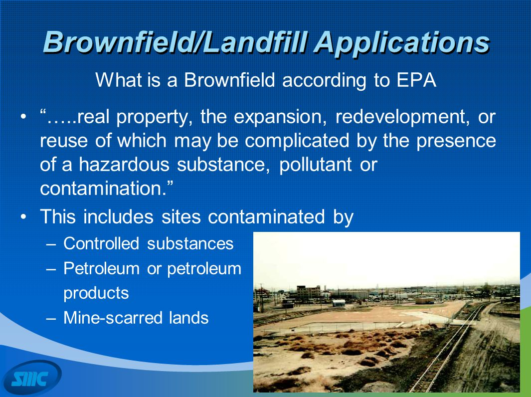 "Brownfield/Landfill Applications What is a Brownfield according to EPA ""…..real property, the expansion, redevelopment, or reuse of which may be compl"