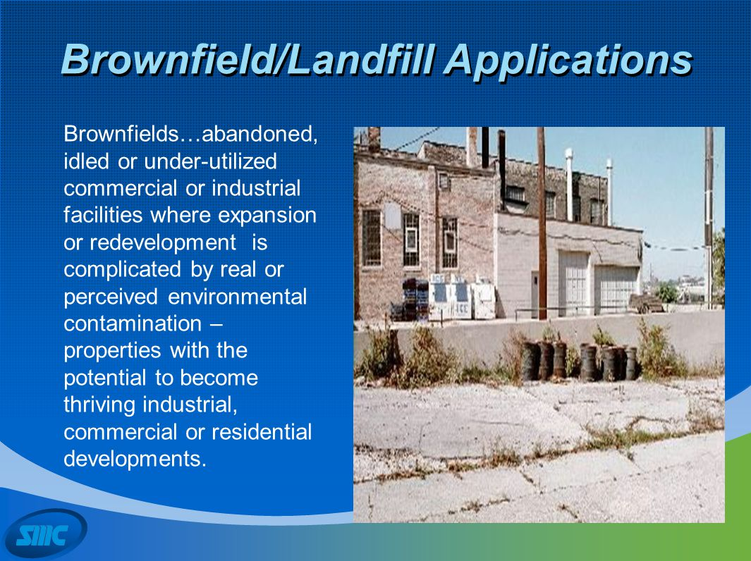 Brownfield/Landfill Applications Brownfields…abandoned, idled or under-utilized commercial or industrial facilities where expansion or redevelopment i