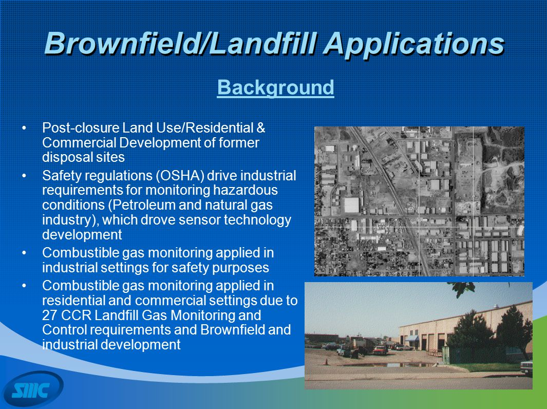 Brownfield/Landfill Applications Post-closure Land Use/Residential & Commercial Development of former disposal sites Safety regulations (OSHA) drive i