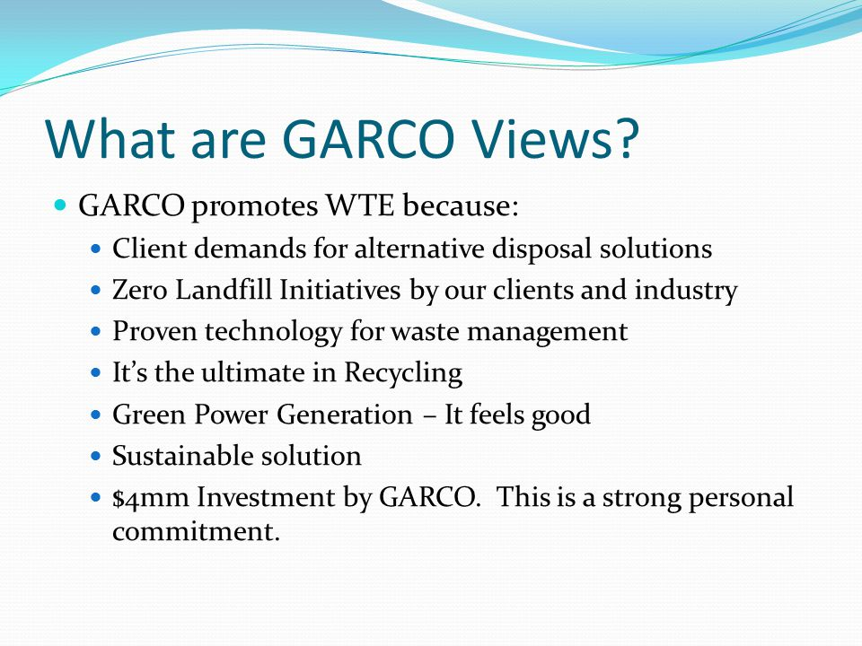 What are GARCO Views? GARCO promotes WTE because: Client demands for alternative disposal solutions Zero Landfill Initiatives by our clients and indus