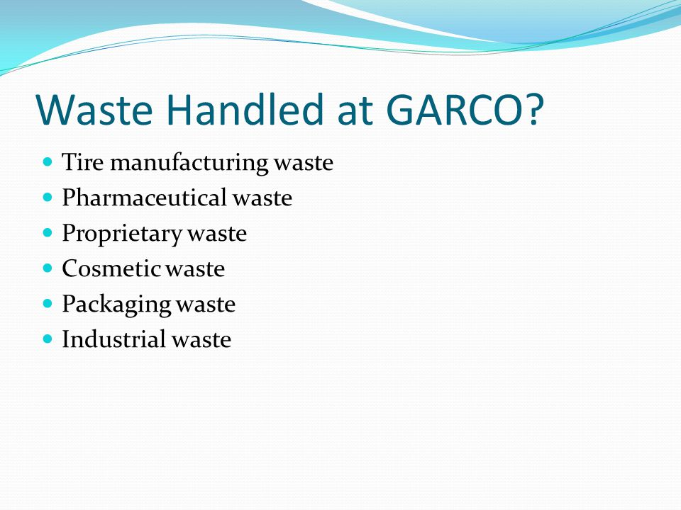 Waste Handled at GARCO? Tire manufacturing waste Pharmaceutical waste Proprietary waste Cosmetic waste Packaging waste Industrial waste