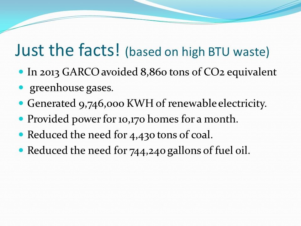Just the facts! (based on high BTU waste) In 2013 GARCO avoided 8,860 tons of CO2 equivalent greenhouse gases. Generated 9,746,000 KWH of renewable el