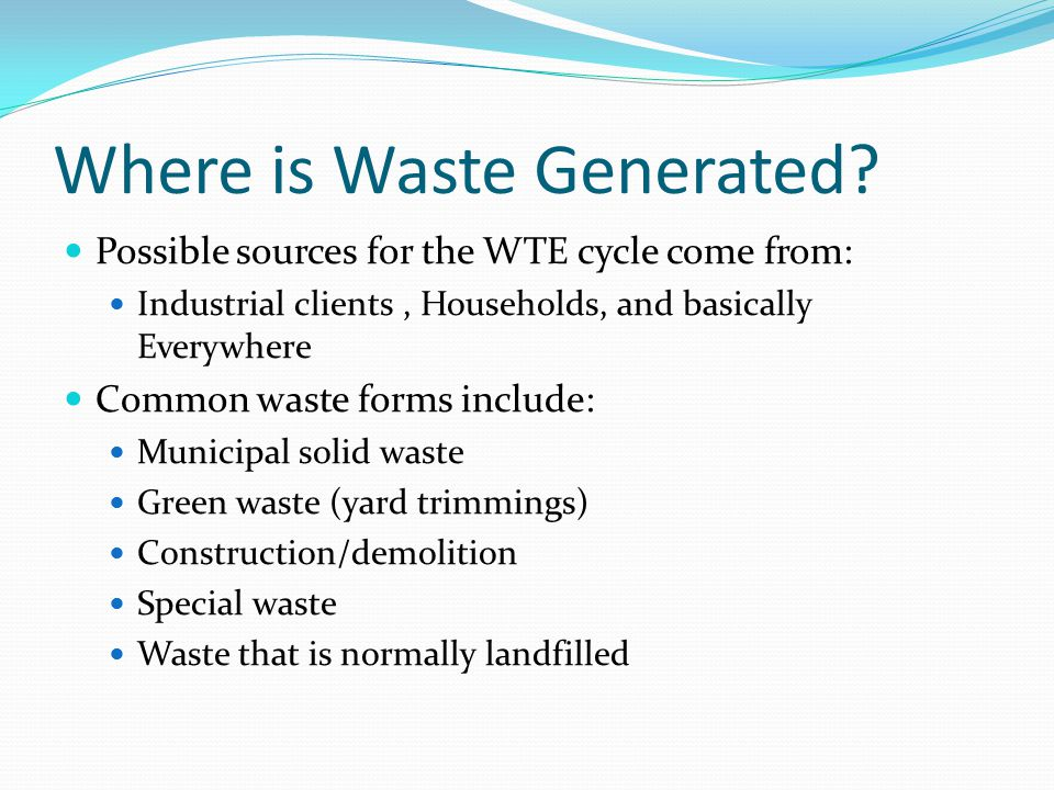 Where is Waste Generated? Possible sources for the WTE cycle come from: Industrial clients, Households, and basically Everywhere Common waste forms in
