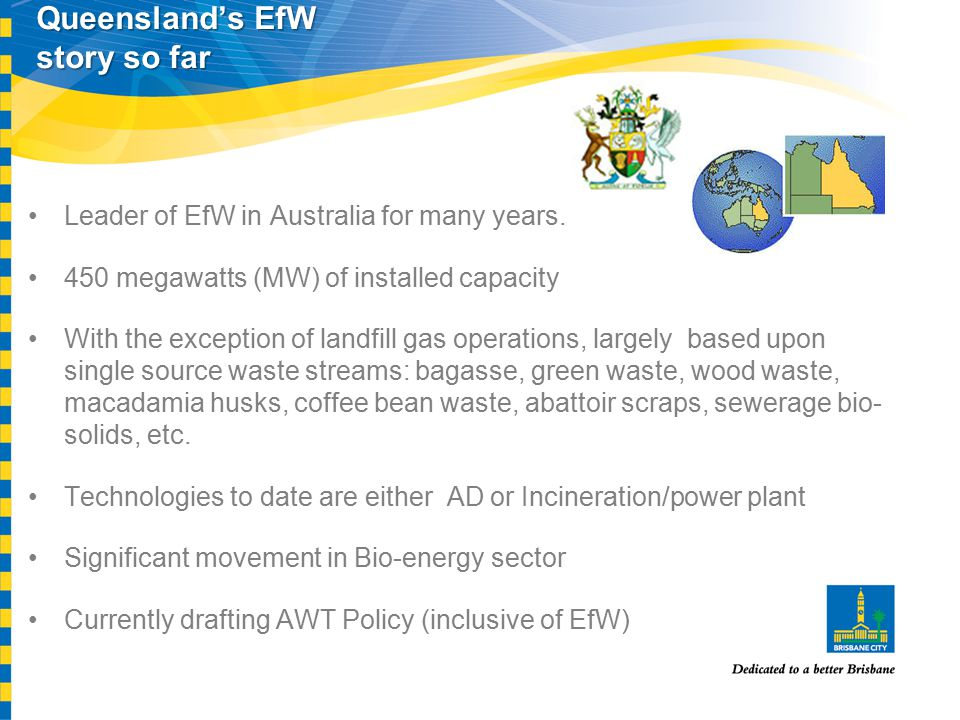 Queensland's EfW story so far Leader of EfW in Australia for many years. 450 megawatts (MW) of installed capacity With the exception of landfill gas o