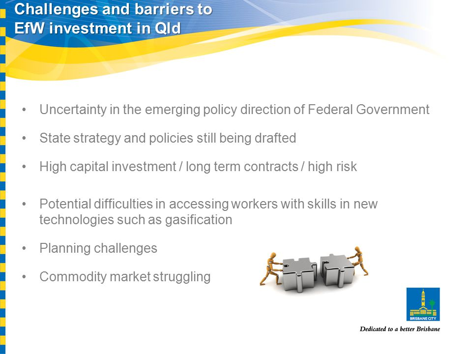 Challenges and barriers to EfW investment in Qld Uncertainty in the emerging policy direction of Federal Government State strategy and policies still being drafted High capital investment / long term contracts / high risk Potential difficulties in accessing workers with skills in new technologies such as gasification Planning challenges Commodity market struggling