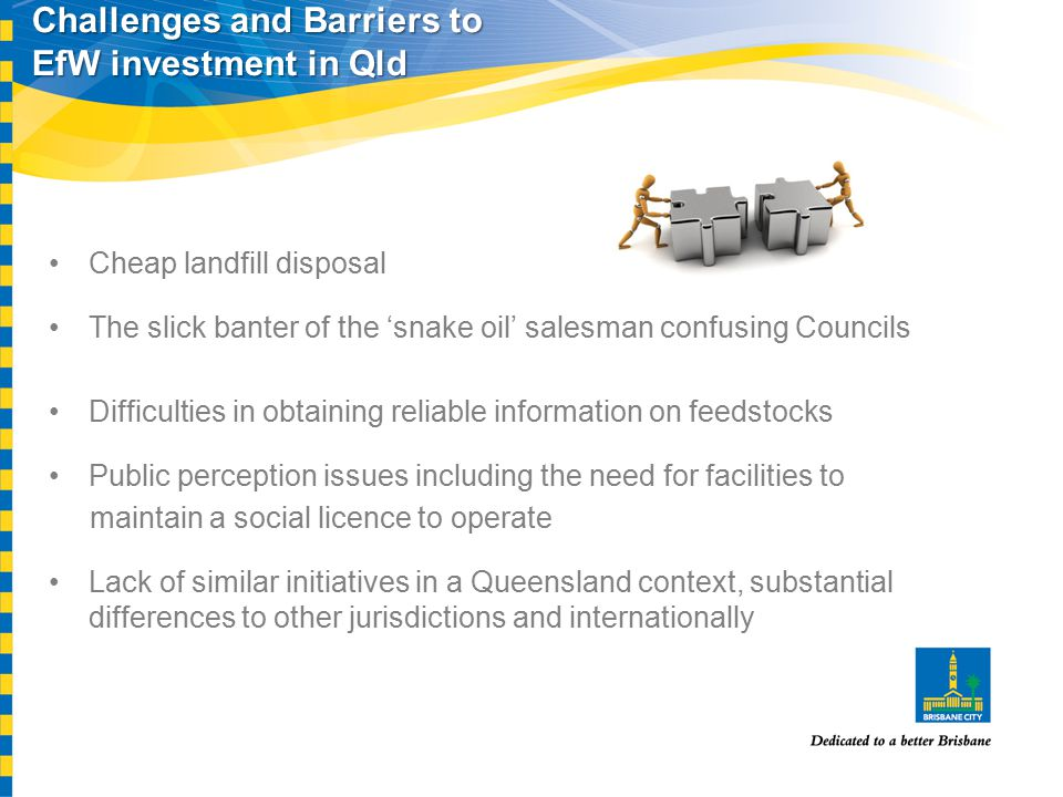 Challenges and Barriers to EfW investment in Qld Cheap landfill disposal The slick banter of the 'snake oil' salesman confusing Councils Difficulties