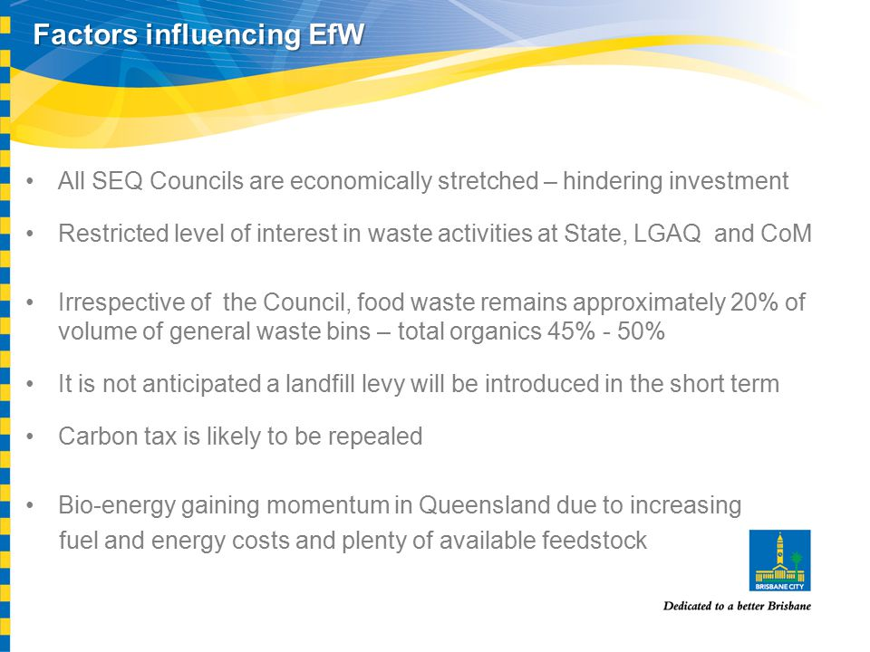 Factors influencing EfW All SEQ Councils are economically stretched – hindering investment Restricted level of interest in waste activities at State, LGAQ and CoM Irrespective of the Council, food waste remains approximately 20% of volume of general waste bins – total organics 45% - 50% It is not anticipated a landfill levy will be introduced in the short term Carbon tax is likely to be repealed Bio-energy gaining momentum in Queensland due to increasing fuel and energy costs and plenty of available feedstock