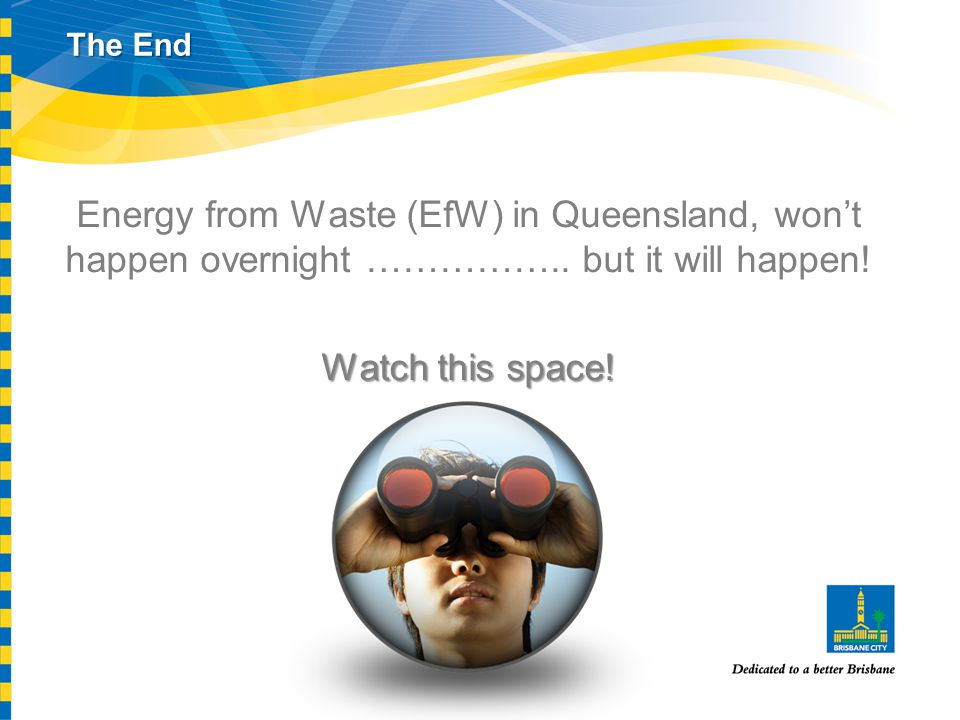 Energy from Waste (EfW) in Queensland, won't happen overnight …………….. but it will happen! Watch this space! The End