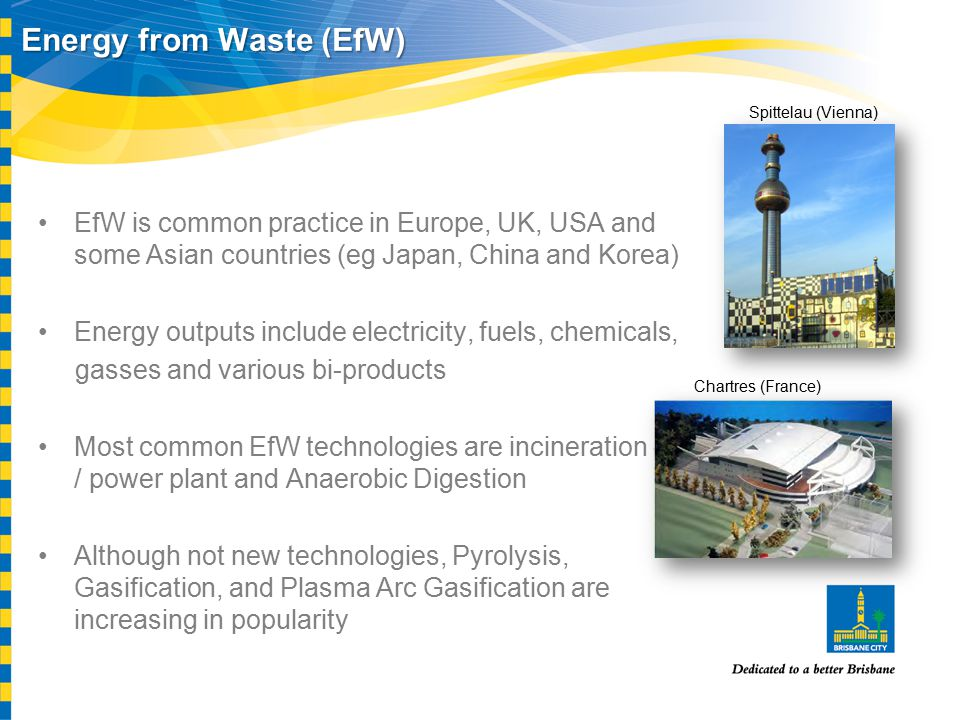 Energy from Waste (EfW) EfW is common practice in Europe, UK, USA and some Asian countries (eg Japan, China and Korea) Energy outputs include electricity, fuels, chemicals, gasses and various bi-products Most common EfW technologies are incineration - / power plant and Anaerobic Digestion Although not new technologies, Pyrolysis, Gasification, and Plasma Arc Gasification are increasing in popularity Spittelau (Vienna) Chartres (France)