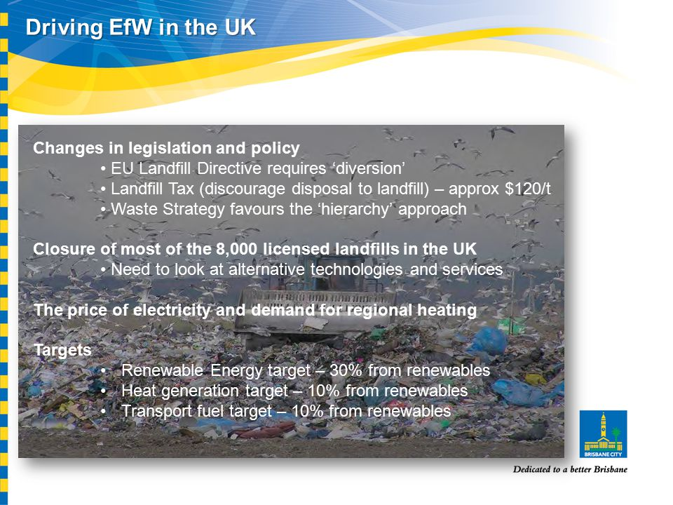 Driving EfW in the UK Changes in legislation and policy EU Landfill Directive requires 'diversion' Landfill Tax (discourage disposal to landfill) – approx $120/t Waste Strategy favours the 'hierarchy' approach Closure of most of the 8,000 licensed landfills in the UK Need to look at alternative technologies and services The price of electricity and demand for regional heating Targets Renewable Energy target – 30% from renewables Heat generation target – 10% from renewables Transport fuel target – 10% from renewables