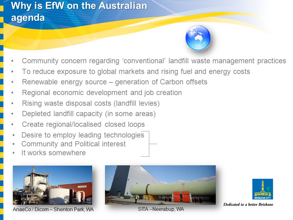 Why is EfW on the Australian agenda Community concern regarding 'conventional' landfill waste management practices To reduce exposure to global markets and rising fuel and energy costs Renewable energy source – generation of Carbon offsets Regional economic development and job creation Rising waste disposal costs (landfill levies) Depleted landfill capacity (in some areas) Create regional/localised closed loops Desire to employ leading technologies Community and Political interest It works somewhere AnaeCo / Dicom – Shenton Park, WA SITA –Neerabup, WA