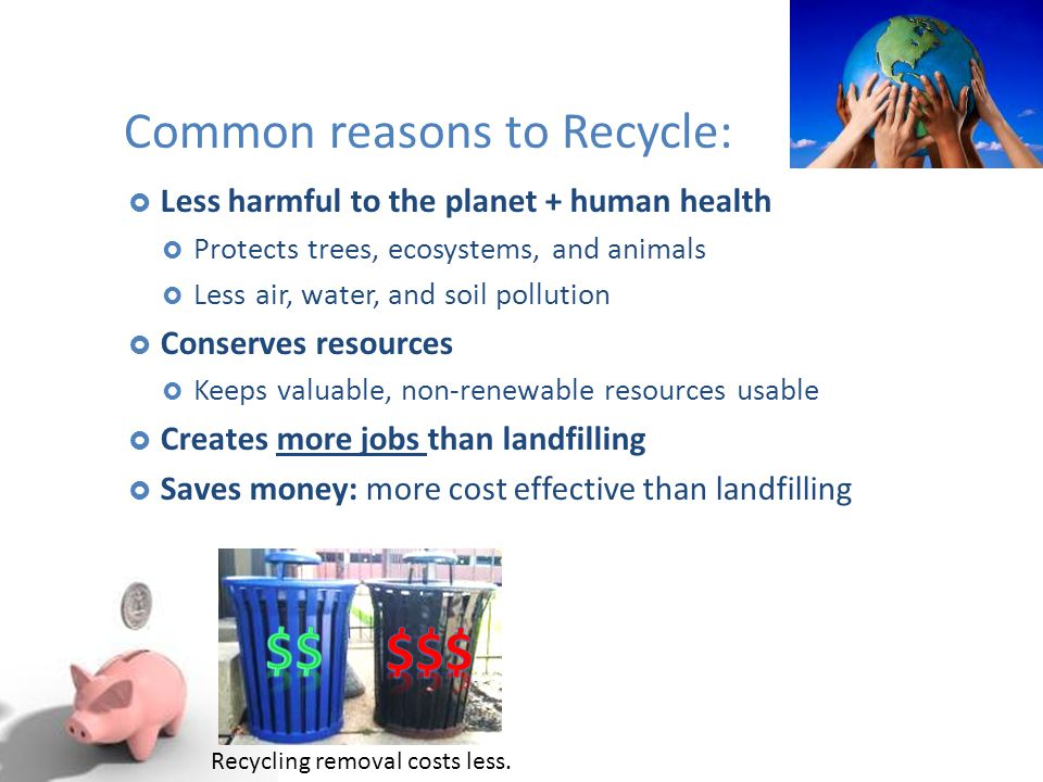 Common reasons to Recycle:  Less harmful to the planet + human health  Protects trees, ecosystems, and animals  Less air, water, and soil pollution  Conserves resources  Keeps valuable, non-renewable resources usable  Creates more jobs than landfilling  Saves money: more cost effective than landfilling Recycling removal costs less.