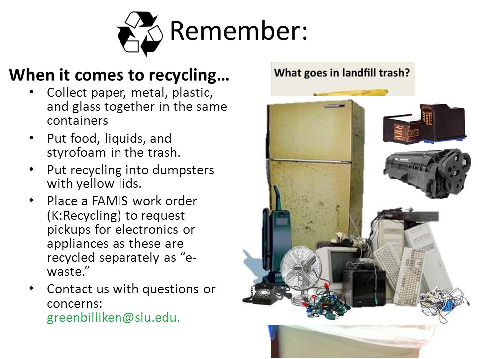 Remember: When it comes to recycling… Collect paper, metal, plastic, and glass together in the same containers Put food, liquids, and styrofoam in the trash.