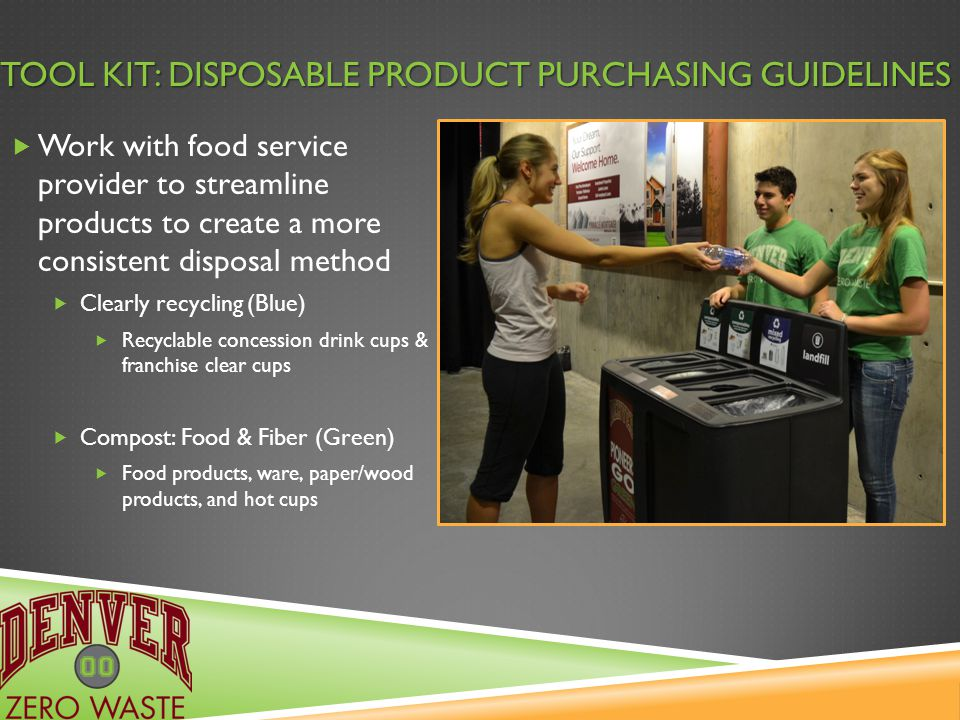 TOOL KIT: DISPOSABLE PRODUCT PURCHASING GUIDELINES  Work with food service provider to streamline products to create a more consistent disposal method  Clearly recycling (Blue)  Recyclable concession drink cups & franchise clear cups  Compost: Food & Fiber (Green)  Food products, ware, paper/wood products, and hot cups
