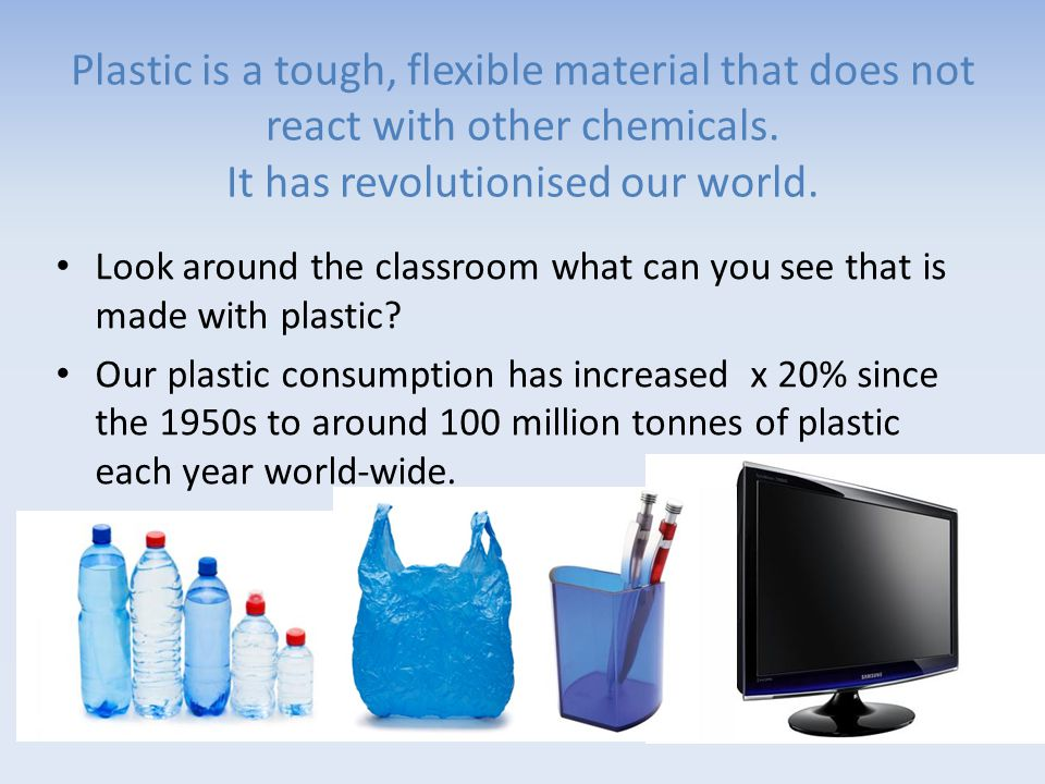 Plastic is a tough, flexible material that does not react with other chemicals.