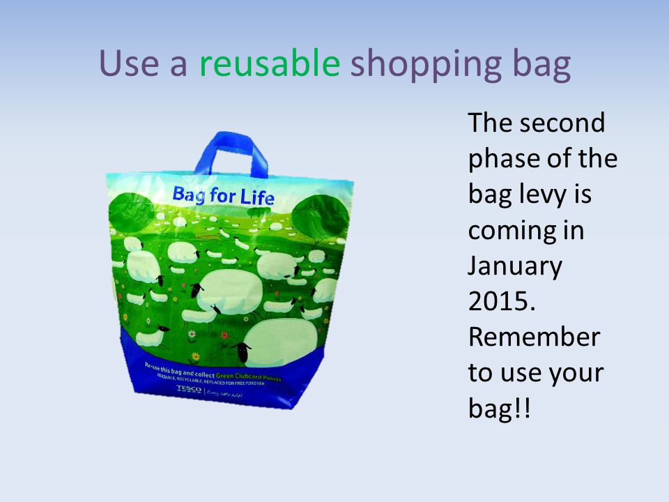 Use a reusable shopping bag The second phase of the bag levy is coming in January 2015.