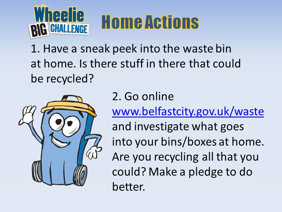 1. Have a sneak peek into the waste bin at home. Is there stuff in there that could be recycled.