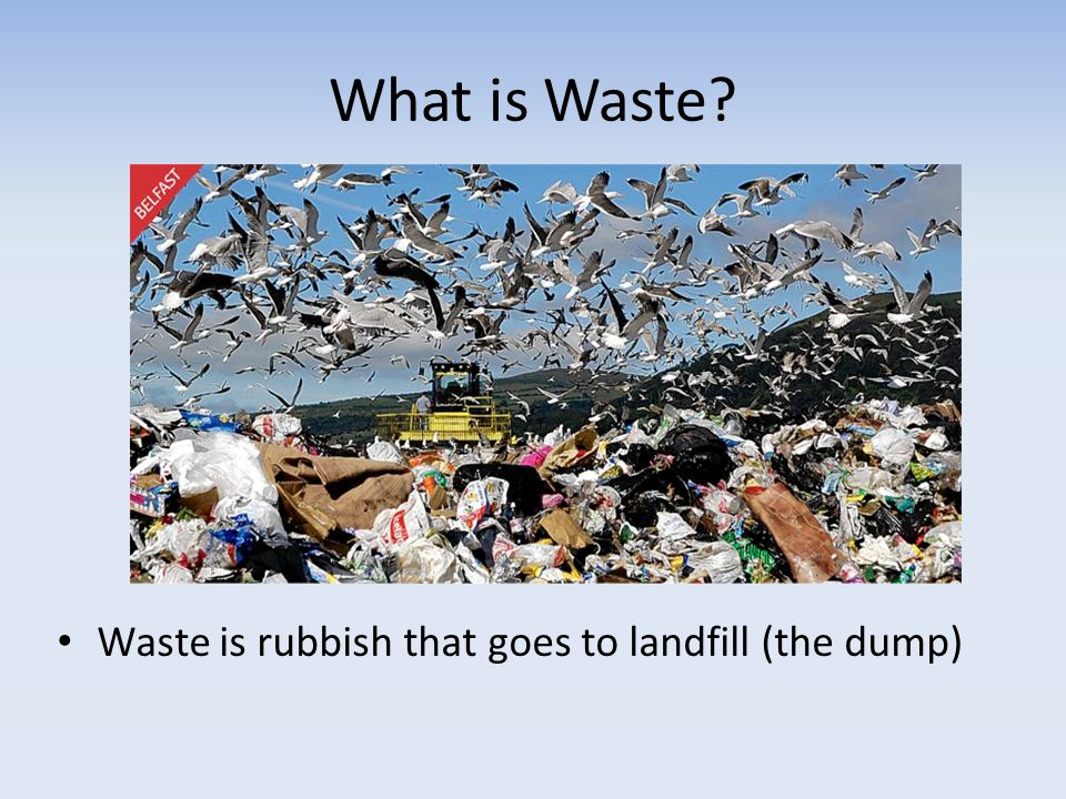 What is Waste Waste is rubbish that goes to landfill (the dump)