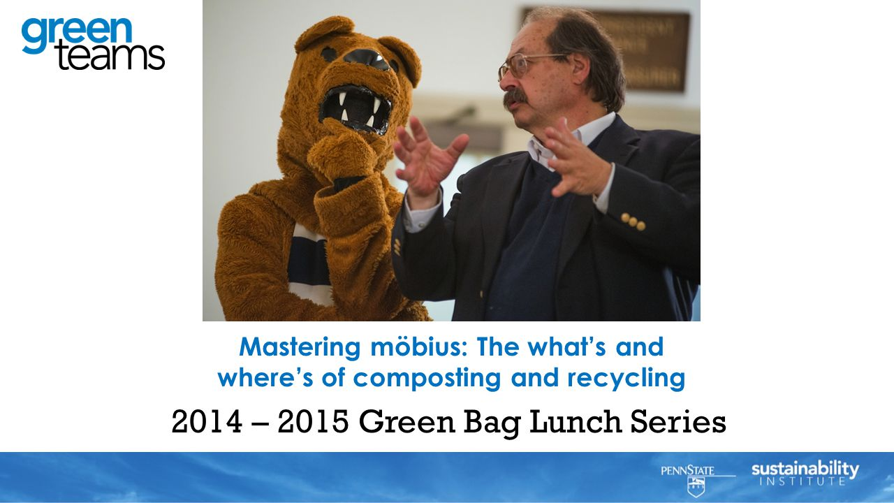 2014 – 2015 Green Bag Lunch Series Mastering möbius: The what's and where's of composting and recycling Al Matyasovsky