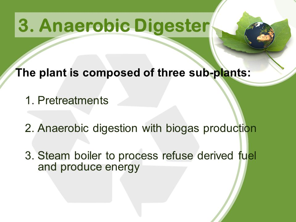 3. Anaerobic Digester The plant is composed of three sub-plants: 1. Pretreatments 2. Anaerobic digestion with biogas production 3. Steam boiler to pro