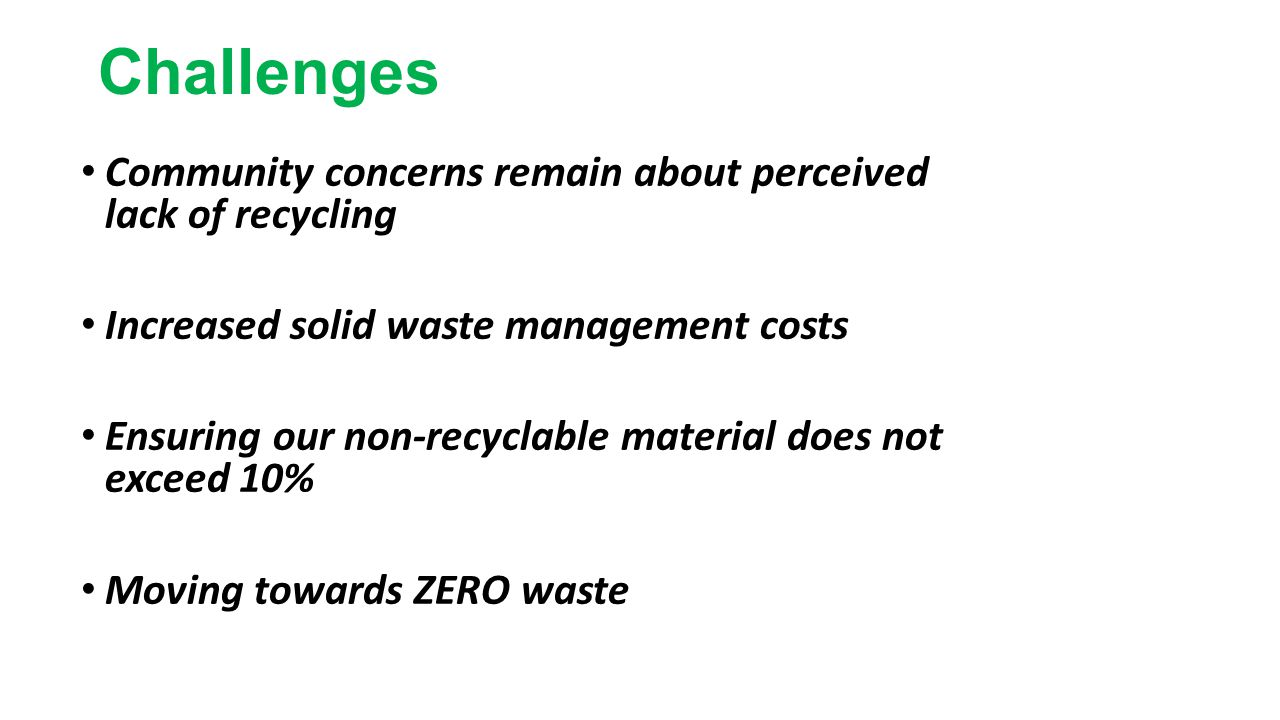 Challenges Community concerns remain about perceived lack of recycling Increased solid waste management costs Ensuring our non-recyclable material doe