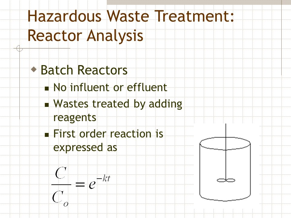  Batch Reactors No influent or effluent Wastes treated by adding reagents First order reaction is expressed as Hazardous Waste Treatment: Reactor Analysis