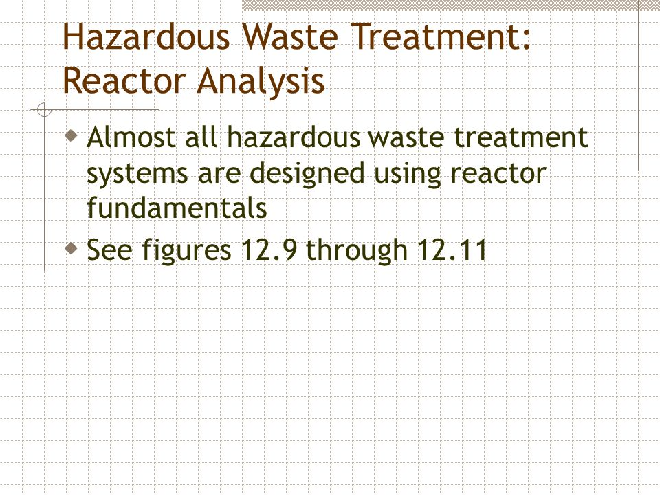 Hazardous Waste Treatment: Reactor Analysis  Almost all hazardous waste treatment systems are designed using reactor fundamentals  See figures 12.9 through 12.11
