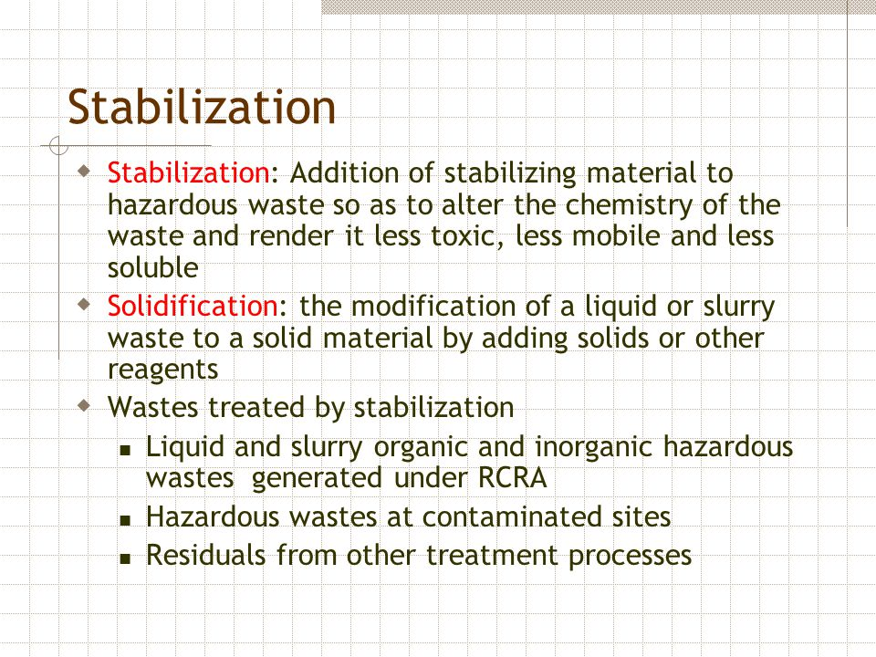 Stabilization  Stabilization: Addition of stabilizing material to hazardous waste so as to alter the chemistry of the waste and render it less toxic, less mobile and less soluble  Solidification: the modification of a liquid or slurry waste to a solid material by adding solids or other reagents  Wastes treated by stabilization Liquid and slurry organic and inorganic hazardous wastes generated under RCRA Hazardous wastes at contaminated sites Residuals from other treatment processes