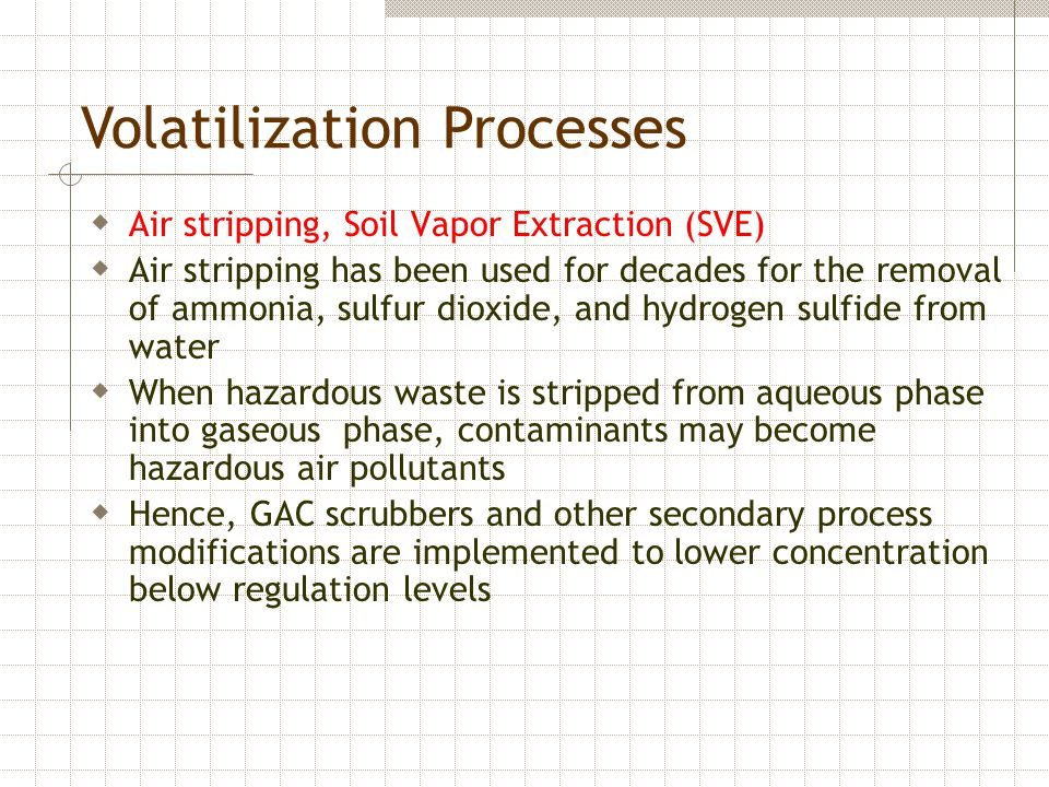 Volatilization Processes  Air stripping, Soil Vapor Extraction (SVE)  Air stripping has been used for decades for the removal of ammonia, sulfur dioxide, and hydrogen sulfide from water  When hazardous waste is stripped from aqueous phase into gaseous phase, contaminants may become hazardous air pollutants  Hence, GAC scrubbers and other secondary process modifications are implemented to lower concentration below regulation levels