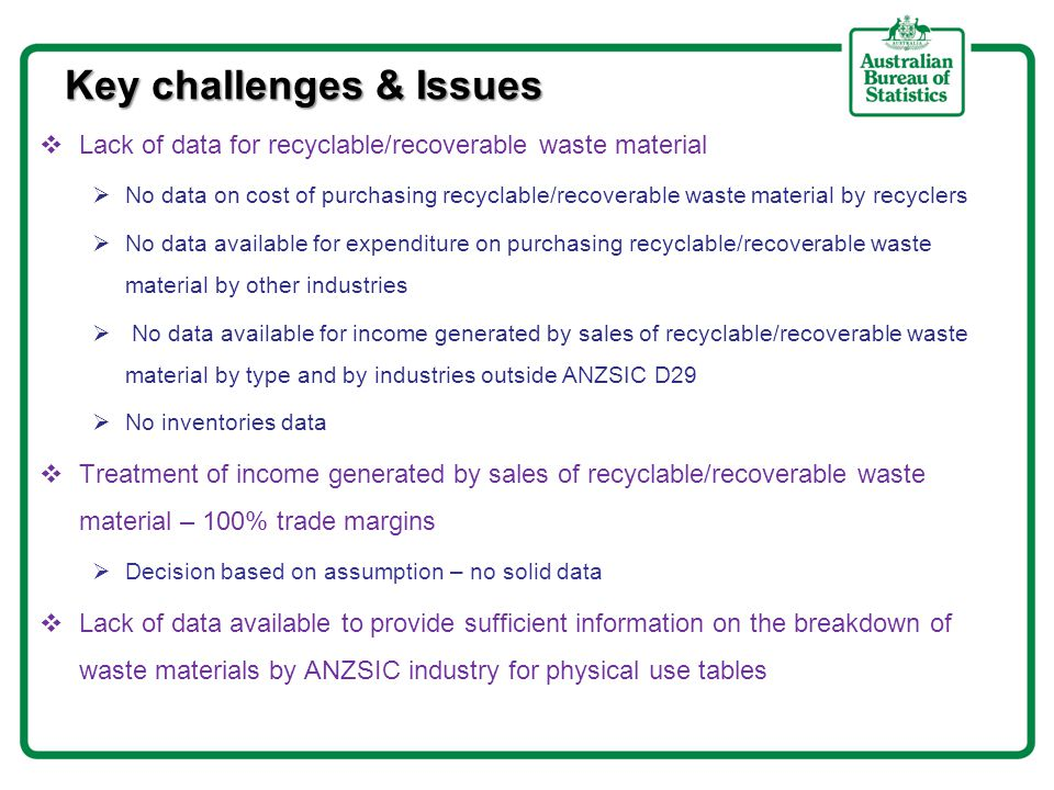 Key challenges & Issues  Lack of data for recyclable/recoverable waste material  No data on cost of purchasing recyclable/recoverable waste material by recyclers  No data available for expenditure on purchasing recyclable/recoverable waste material by other industries  No data available for income generated by sales of recyclable/recoverable waste material by type and by industries outside ANZSIC D29  No inventories data  Treatment of income generated by sales of recyclable/recoverable waste material – 100% trade margins  Decision based on assumption – no solid data  Lack of data available to provide sufficient information on the breakdown of waste materials by ANZSIC industry for physical use tables