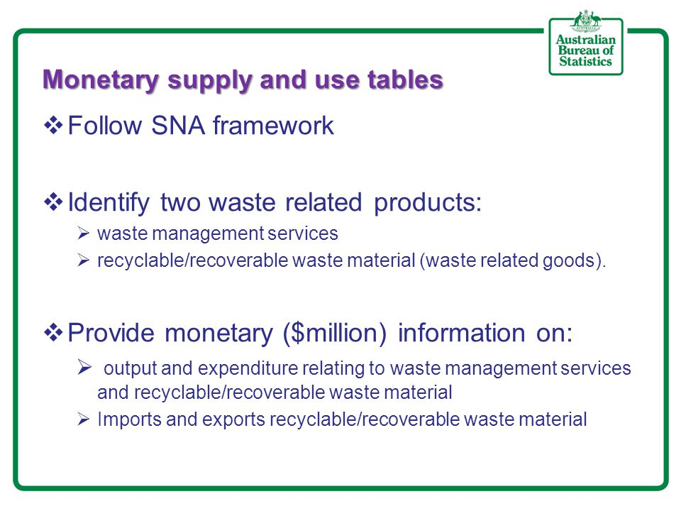 Monetary supply and use tables (continued)  Output:  Income generated from the provision of waste management services  Waste management related rates collected by the local government authorities  Income generated from sales of recyclable/recoverable waste material  Intermediate consumption expenditure:  Contract/subcontract expenditure for waste management services  Fees for the treatment/processing/disposal of waste  Waste disposal levies/contributions paid to the Environmental Protection Authorities  final consumption expenditure:  Payments by households for waste management services