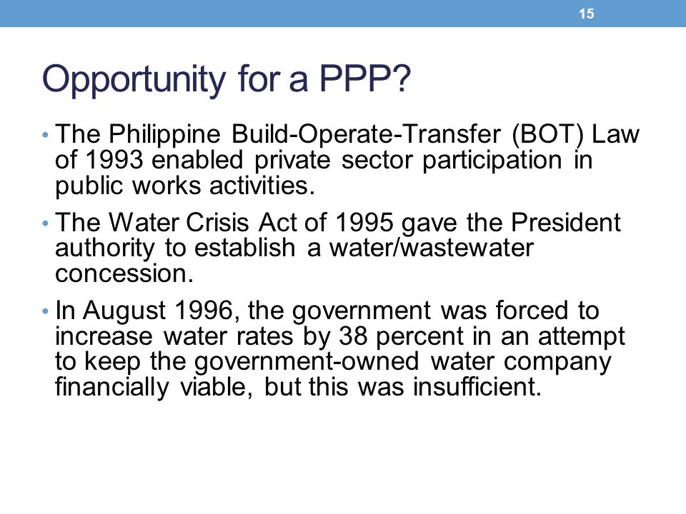 Opportunity for a PPP? The Philippine Build-Operate-Transfer (BOT) Law of 1993 enabled private sector participation in public works activities. The Wa