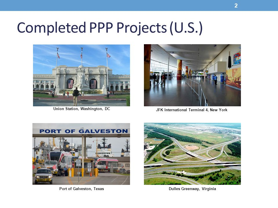 Completed PPP Projects (U.S.) Union Station, Washington, DC Dulles Greenway, Virginia Port of Galveston, Texas JFK International Terminal 4, New York