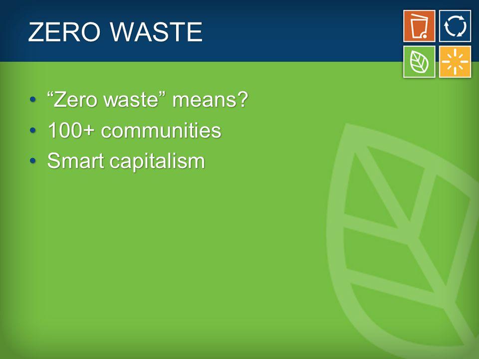 "ZERO WASTE ""Zero waste"" means?""Zero waste"" means? 100+ communities100+ communities Smart capitalismSmart capitalism"