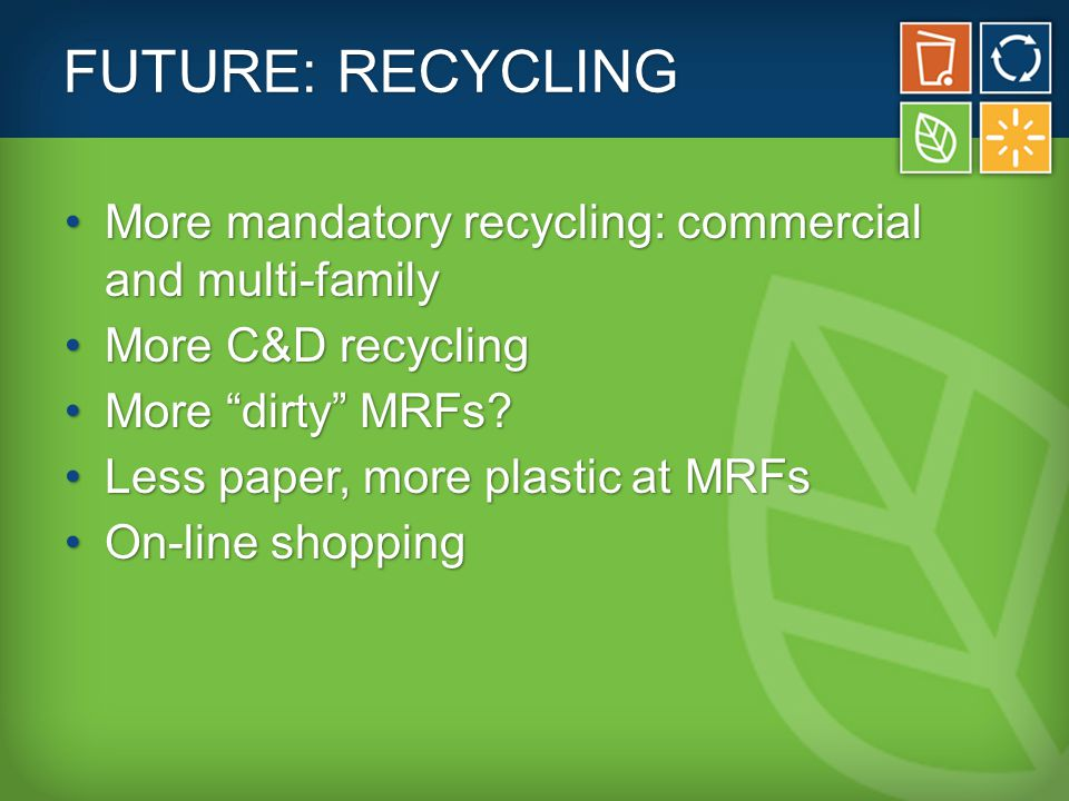 FUTURE: RECYCLING More mandatory recycling: commercial and multi-familyMore mandatory recycling: commercial and multi-family More C&D recyclingMore C&D recycling More dirty MRFs More dirty MRFs.