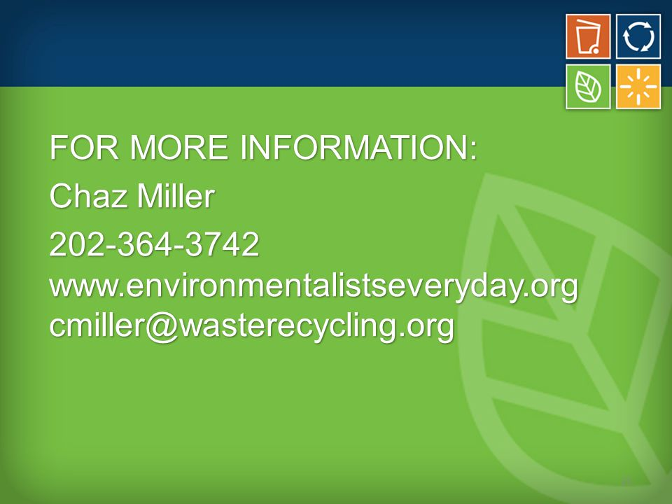 FOR MORE INFORMATION: Chaz Miller 202-364-3742 www.environmentalistseveryday.org cmiller@wasterecycling.org 21