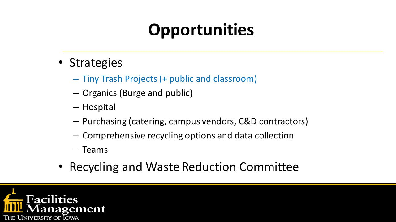 Opportunities Strategies – Tiny Trash Projects (+ public and classroom) – Organics (Burge and public) – Hospital – Purchasing (catering, campus vendors, C&D contractors) – Comprehensive recycling options and data collection – Teams Recycling and Waste Reduction Committee