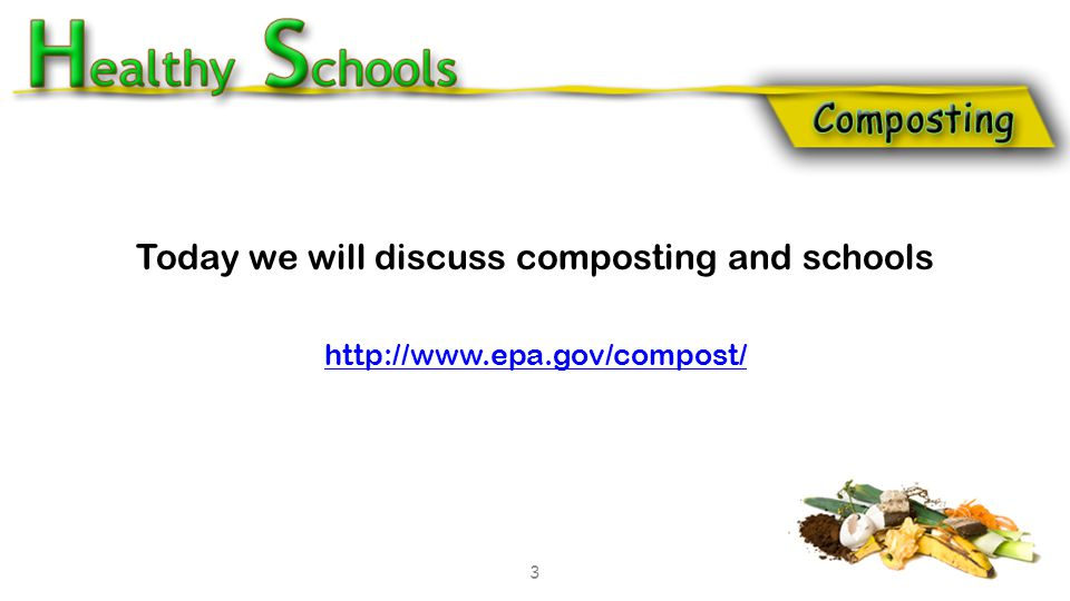 Today we will discuss composting and schools http://www.epa.gov/compost/ 3