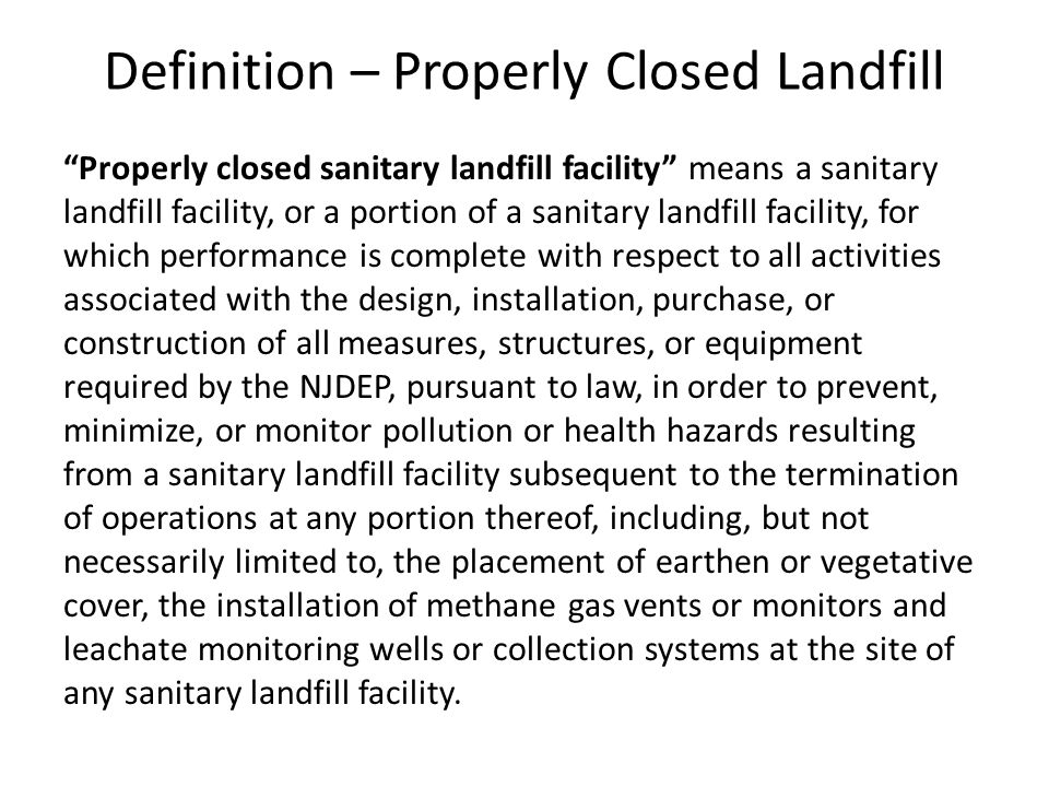 Definition – Properly Closed Landfill Properly closed sanitary landfill facility means a sanitary landfill facility, or a portion of a sanitary landfill facility, for which performance is complete with respect to all activities associated with the design, installation, purchase, or construction of all measures, structures, or equipment required by the NJDEP, pursuant to law, in order to prevent, minimize, or monitor pollution or health hazards resulting from a sanitary landfill facility subsequent to the termination of operations at any portion thereof, including, but not necessarily limited to, the placement of earthen or vegetative cover, the installation of methane gas vents or monitors and leachate monitoring wells or collection systems at the site of any sanitary landfill facility.