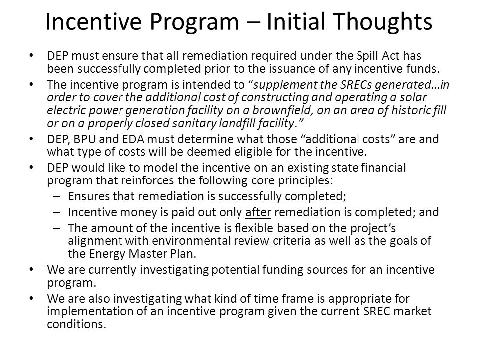 Incentive Program – Initial Thoughts DEP must ensure that all remediation required under the Spill Act has been successfully completed prior to the issuance of any incentive funds.